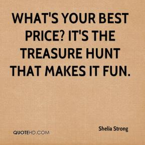 Shelia Strong  - What's your best price? It's the treasure hunt that makes it fun.