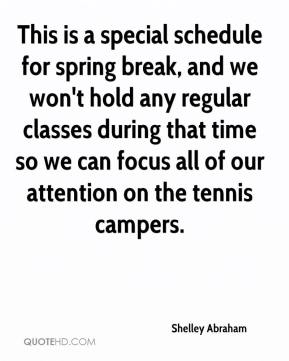 Shelley Abraham  - This is a special schedule for spring break, and we won't hold any regular classes during that time so we can focus all of our attention on the tennis campers.