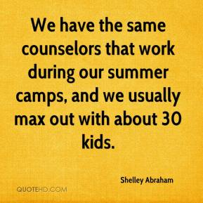 Shelley Abraham  - We have the same counselors that work during our summer camps, and we usually max out with about 30 kids.