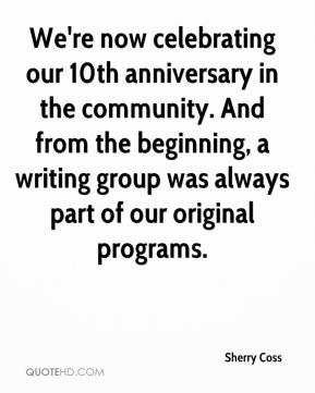 Sherry Coss  - We're now celebrating our 10th anniversary in the community. And from the beginning, a writing group was always part of our original programs.