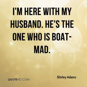 Shirley Adams  - I'm here with my husband. He's the one who is boat-mad.
