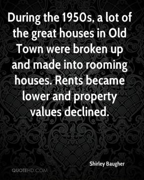 Shirley Baugher  - During the 1950s, a lot of the great houses in Old Town were broken up and made into rooming houses. Rents became lower and property values declined.