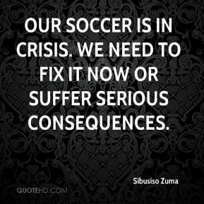 Sibusiso Zuma  - Our soccer is in crisis. We need to fix it now or suffer serious consequences.