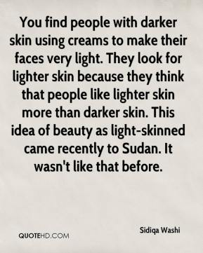 Sidiqa Washi  - You find people with darker skin using creams to make their faces very light. They look for lighter skin because they think that people like lighter skin more than darker skin. This idea of beauty as light-skinned came recently to Sudan. It wasn't like that before.