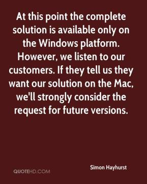 Simon Hayhurst  - At this point the complete solution is available only on the Windows platform. However, we listen to our customers. If they tell us they want our solution on the Mac, we'll strongly consider the request for future versions.