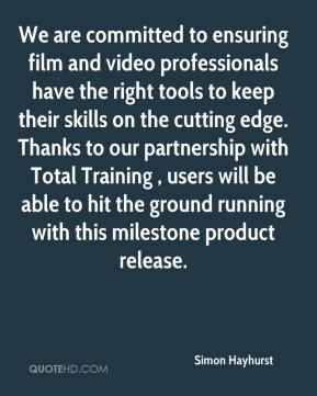 Simon Hayhurst  - We are committed to ensuring film and video professionals have the right tools to keep their skills on the cutting edge. Thanks to our partnership with Total Training , users will be able to hit the ground running with this milestone product release.