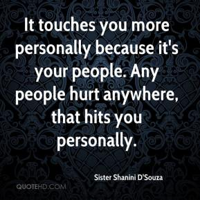 Sister Shanini D'Souza  - It touches you more personally because it's your people. Any people hurt anywhere, that hits you personally.