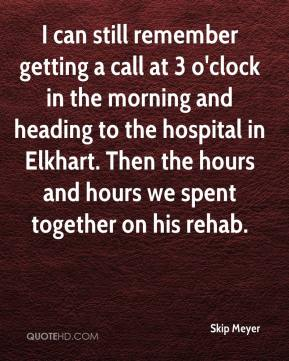 Skip Meyer  - I can still remember getting a call at 3 o'clock in the morning and heading to the hospital in Elkhart. Then the hours and hours we spent together on his rehab.