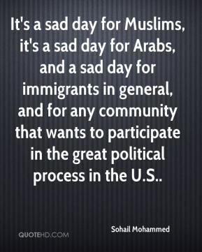 Sohail Mohammed  - It's a sad day for Muslims, it's a sad day for Arabs, and a sad day for immigrants in general, and for any community that wants to participate in the great political process in the U.S..