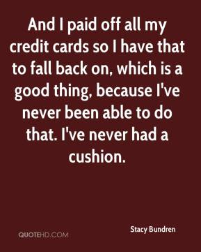 Stacy Bundren  - And I paid off all my credit cards so I have that to fall back on, which is a good thing, because I've never been able to do that. I've never had a cushion.