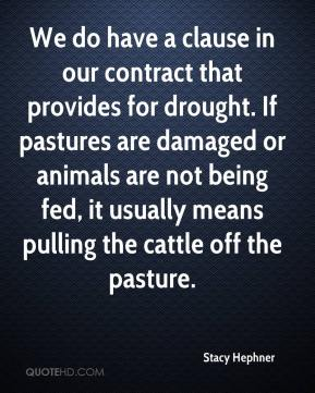 Stacy Hephner  - We do have a clause in our contract that provides for drought. If pastures are damaged or animals are not being fed, it usually means pulling the cattle off the pasture.