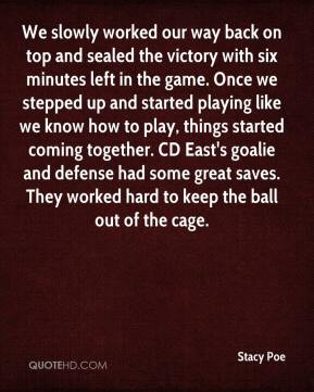Stacy Poe  - We slowly worked our way back on top and sealed the victory with six minutes left in the game. Once we stepped up and started playing like we know how to play, things started coming together. CD East's goalie and defense had some great saves. They worked hard to keep the ball out of the cage.