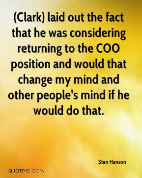 Stan Hanson  - (Clark) laid out the fact that he was considering returning to the COO position and would that change my mind and other people's mind if he would do that.