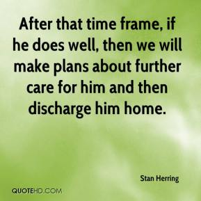Stan Herring  - After that time frame, if he does well, then we will make plans about further care for him and then discharge him home.