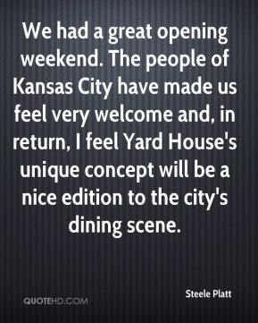 We had a great opening weekend. The people of Kansas City have made us feel very welcome and, in return, I feel Yard House's unique concept will be a nice edition to the city's dining scene.