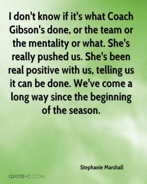I don't know if it's what Coach Gibson's done, or the team or the mentality or what. She's really pushed us. She's been real positive with us, telling us it can be done. We've come a long way since the beginning of the season.