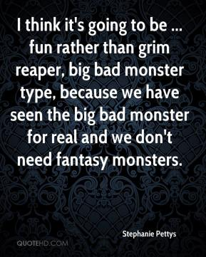 Stephanie Pettys  - I think it's going to be ... fun rather than grim reaper, big bad monster type, because we have seen the big bad monster for real and we don't need fantasy monsters.