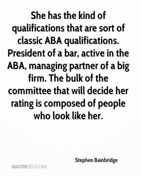 Stephen Bainbridge  - She has the kind of qualifications that are sort of classic ABA qualifications. President of a bar, active in the ABA, managing partner of a big firm. The bulk of the committee that will decide her rating is composed of people who look like her.