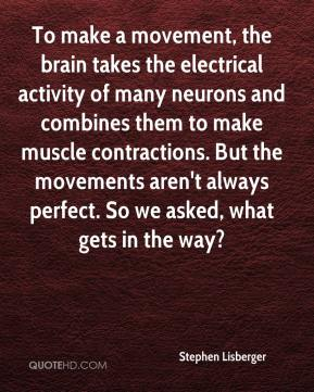 Stephen Lisberger  - To make a movement, the brain takes the electrical activity of many neurons and combines them to make muscle contractions. But the movements aren't always perfect. So we asked, what gets in the way?