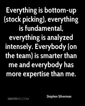 Stephen Silverman  - Everything is bottom-up (stock picking), everything is fundamental, everything is analyzed intensely. Everybody (on the team) is smarter than me and everybody has more expertise than me.