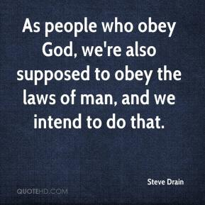 Steve Drain  - As people who obey God, we're also supposed to obey the laws of man, and we intend to do that.