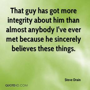 That guy has got more integrity about him than almost anybody I've ever met because he sincerely believes these things.