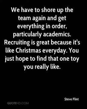 Steve Flint  - We have to shore up the team again and get everything in order, particularly academics. Recruiting is great because it's like Christmas everyday. You just hope to find that one toy you really like.