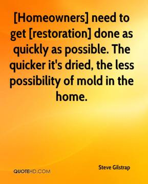 Steve Gilstrap  - [Homeowners] need to get [restoration] done as quickly as possible. The quicker it's dried, the less possibility of mold in the home.
