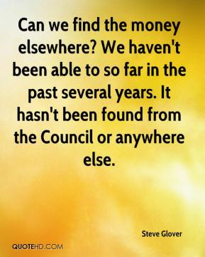 Steve Glover  - Can we find the money elsewhere? We haven't been able to so far in the past several years. It hasn't been found from the Council or anywhere else.