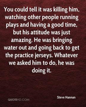 Steve Hannan  - You could tell it was killing him, watching other people running plays and having a good time, but his attitude was just amazing. He was bringing water out and going back to get the practice jerseys. Whatever we asked him to do, he was doing it.