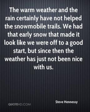 Steve Hennessy  - The warm weather and the rain certainly have not helped the snowmobile trails. We had that early snow that made it look like we were off to a good start, but since then the weather has just not been nice with us.