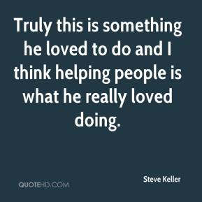 Steve Keller  - Truly this is something he loved to do and I think helping people is what he really loved doing.