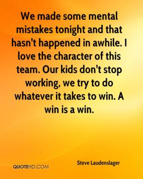 Steve Laudenslager  - We made some mental mistakes tonight and that hasn't happened in awhile. I love the character of this team. Our kids don't stop working, we try to do whatever it takes to win. A win is a win.
