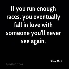 Steve Mott  - If you run enough races, you eventually fall in love with someone you'll never see again.