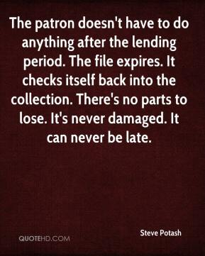 Steve Potash  - The patron doesn't have to do anything after the lending period. The file expires. It checks itself back into the collection. There's no parts to lose. It's never damaged. It can never be late.