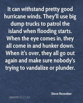 Steve Resweber  - It can withstand pretty good hurricane winds. They'll use big dump trucks to patrol the island when flooding starts. When the eye comes in, they all come in and hunker down. When it's over, they all go out again and make sure nobody's trying to vandalize or plunder.