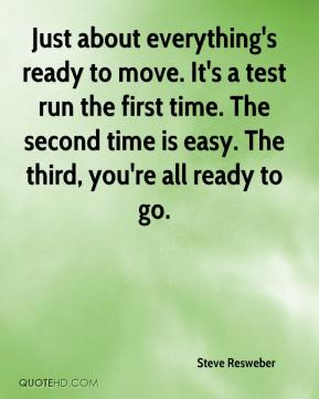 Steve Resweber  - Just about everything's ready to move. It's a test run the first time. The second time is easy. The third, you're all ready to go.