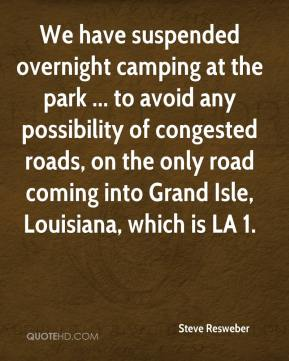 Steve Resweber  - We have suspended overnight camping at the park ... to avoid any possibility of congested roads, on the only road coming into Grand Isle, Louisiana, which is LA 1.