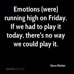 Steve Richter  - Emotions (were) running high on Friday. If we had to play it today, there's no way we could play it.