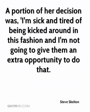Steve Skelton  - A portion of her decision was, 'I'm sick and tired of being kicked around in this fashion and I'm not going to give them an extra opportunity to do that.