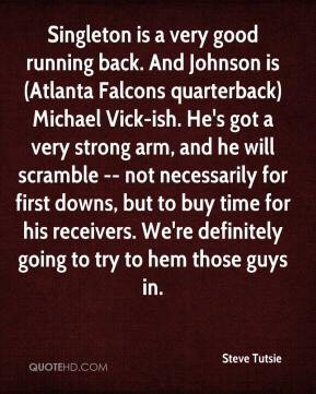 Steve Tutsie  - Singleton is a very good running back. And Johnson is (Atlanta Falcons quarterback) Michael Vick-ish. He's got a very strong arm, and he will scramble -- not necessarily for first downs, but to buy time for his receivers. We're definitely going to try to hem those guys in.