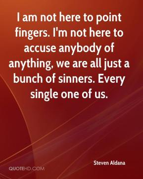 Steven Aldana  - I am not here to point fingers. I'm not here to accuse anybody of anything, we are all just a bunch of sinners. Every single one of us.