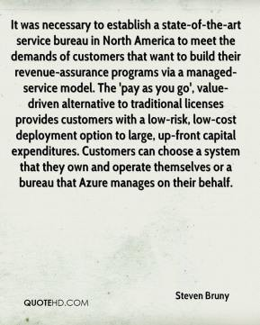 Steven Bruny  - It was necessary to establish a state-of-the-art service bureau in North America to meet the demands of customers that want to build their revenue-assurance programs via a managed-service model. The 'pay as you go', value-driven alternative to traditional licenses provides customers with a low-risk, low-cost deployment option to large, up-front capital expenditures. Customers can choose a system that they own and operate themselves or a bureau that Azure manages on their behalf.