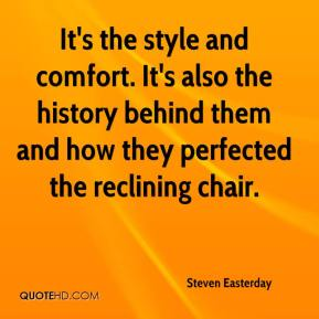 Steven Easterday  - It's the style and comfort. It's also the history behind them and how they perfected the reclining chair.