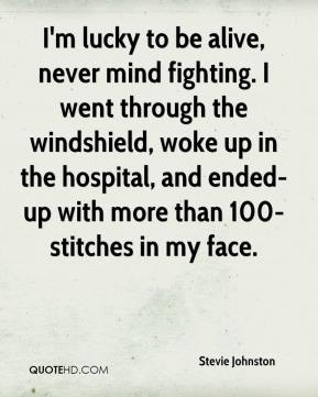 Stevie Johnston  - I'm lucky to be alive, never mind fighting. I went through the windshield, woke up in the hospital, and ended-up with more than 100-stitches in my face.