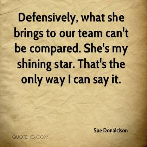 Sue Donaldson  - Defensively, what she brings to our team can't be compared. She's my shining star. That's the only way I can say it.