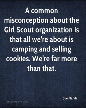 Sue Markle  - A common misconception about the Girl Scout organization is that all we're about is camping and selling cookies. We're far more than that.