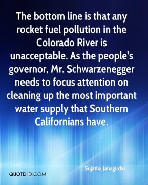 Sujatha Jahagirdar  - The bottom line is that any rocket fuel pollution in the Colorado River is unacceptable. As the people's governor, Mr. Schwarzenegger needs to focus attention on cleaning up the most important water supply that Southern Californians have.