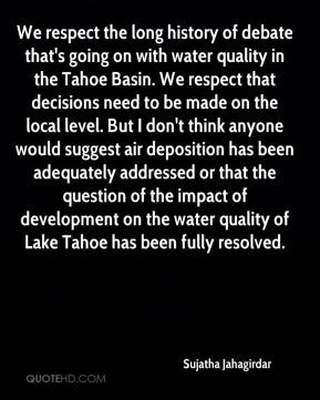 Sujatha Jahagirdar  - We respect the long history of debate that's going on with water quality in the Tahoe Basin. We respect that decisions need to be made on the local level. But I don't think anyone would suggest air deposition has been adequately addressed or that the question of the impact of development on the water quality of Lake Tahoe has been fully resolved.
