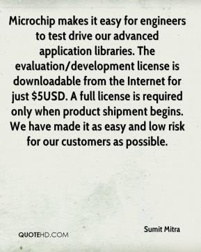 Sumit Mitra  - Microchip makes it easy for engineers to test drive our advanced application libraries. The evaluation/development license is downloadable from the Internet for just $5USD. A full license is required only when product shipment begins. We have made it as easy and low risk for our customers as possible.